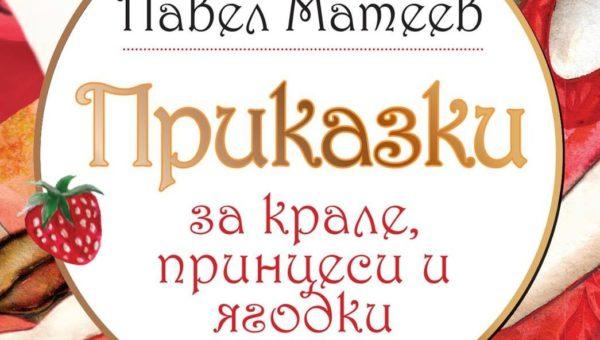 """""""Приказки за крале, принцеси и ягодки"""" от Павел Матеев"""